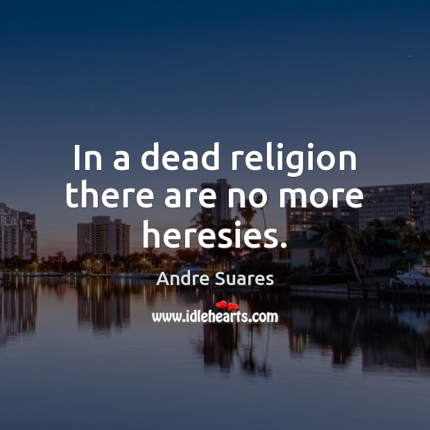 Image, In a dead religion there are no more heresies.