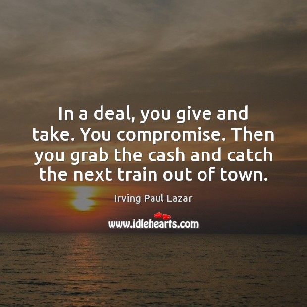 In a deal, you give and take. You compromise. Then you grab Image
