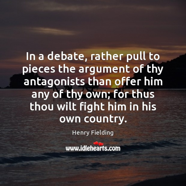 In a debate, rather pull to pieces the argument of thy antagonists Henry Fielding Picture Quote