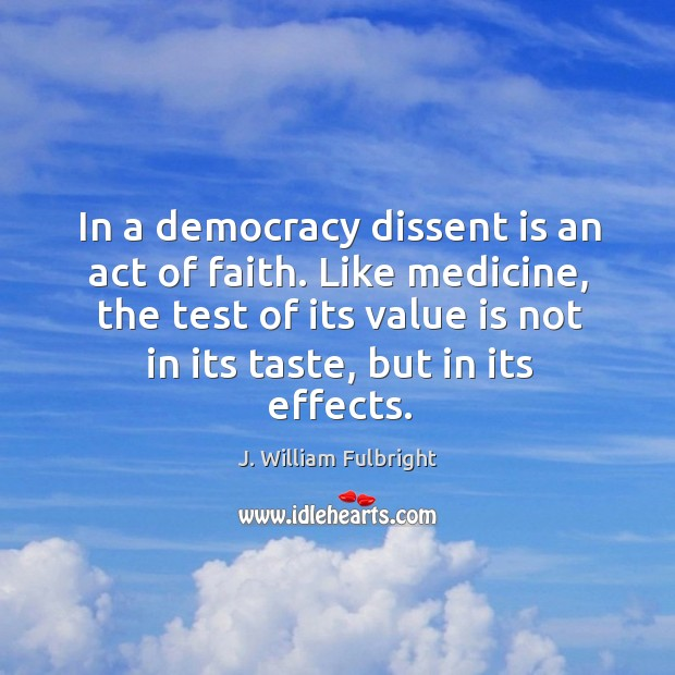In a democracy dissent is an act of faith. Like medicine, the J. William Fulbright Picture Quote