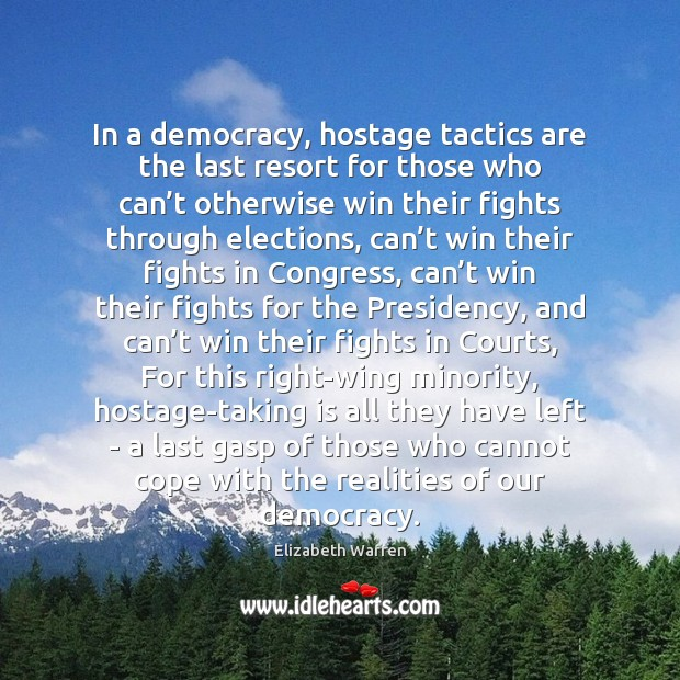 In a democracy, hostage tactics are the last resort for those who Elizabeth Warren Picture Quote