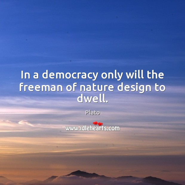 In a democracy only will the freeman of nature design to dwell. Image