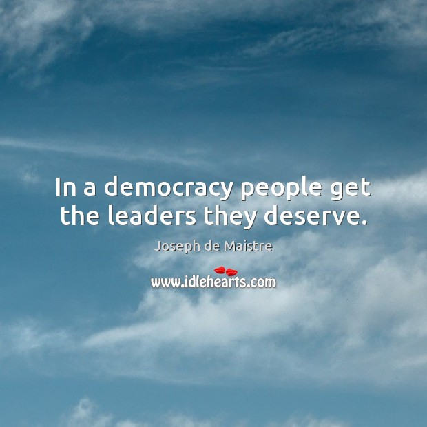 In a democracy people get the leaders they deserve. Image