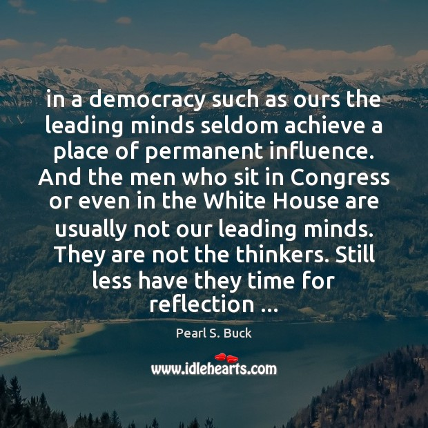 In a democracy such as ours the leading minds seldom achieve a Pearl S. Buck Picture Quote