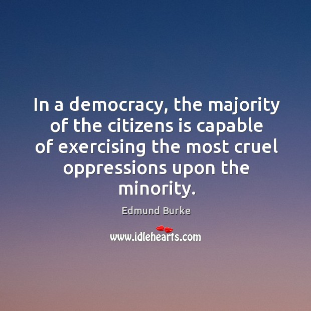 In a democracy, the majority of the citizens is capable of exercising the most cruel oppressions upon the minority. Image