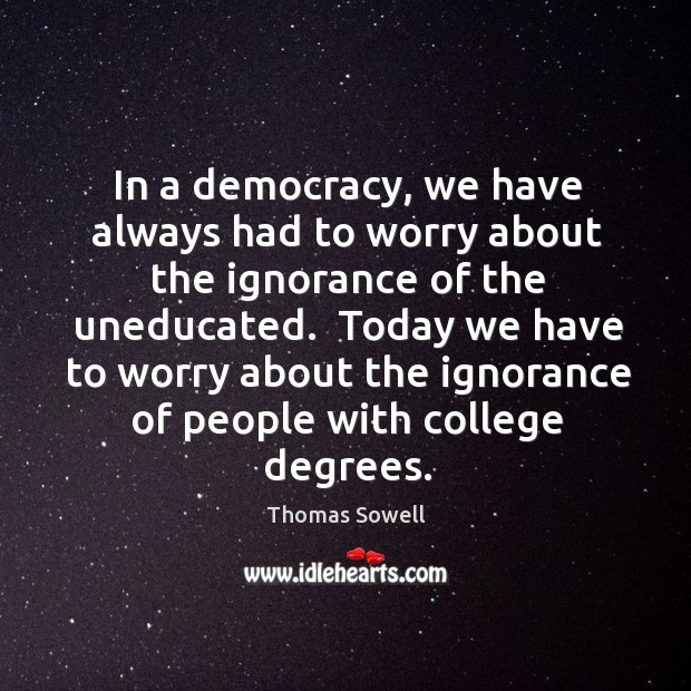 In a democracy, we have always had to worry about the ignorance Image