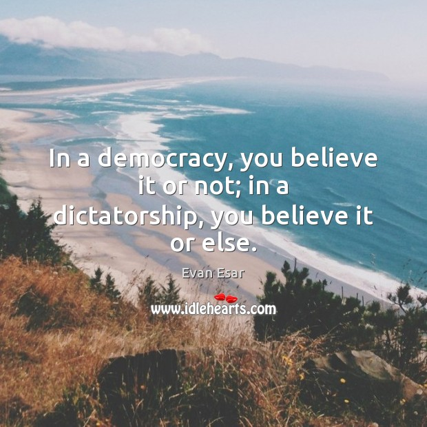 In a democracy, you believe it or not; in a dictatorship, you believe it or else. Evan Esar Picture Quote