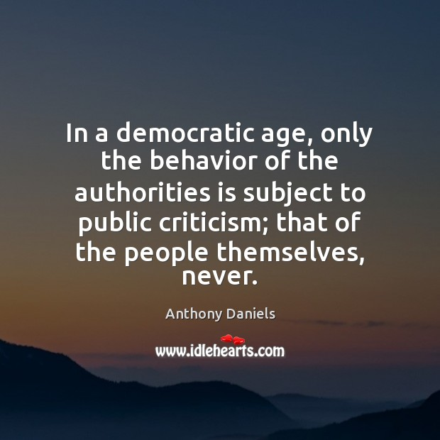 In a democratic age, only the behavior of the authorities is subject Anthony Daniels Picture Quote