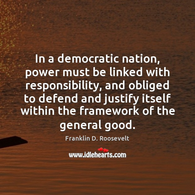 In a democratic nation, power must be linked with responsibility, and obliged Franklin D. Roosevelt Picture Quote