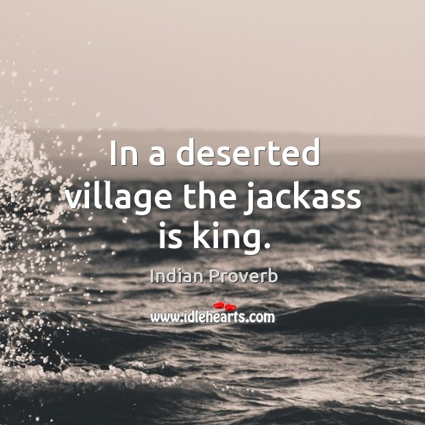 Image, In a deserted village the jackass is king.