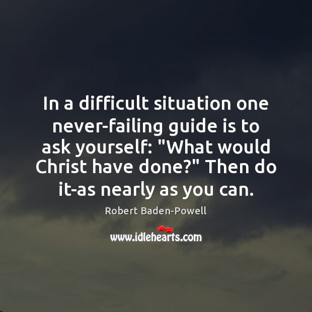 """In a difficult situation one never-failing guide is to ask yourself: """"What Image"""