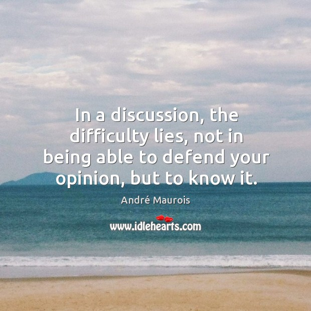 In a discussion, the difficulty lies, not in being able to defend Image