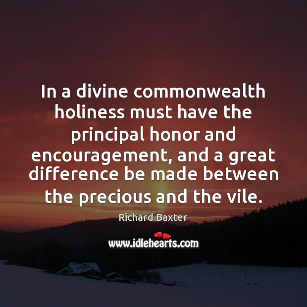In a divine commonwealth holiness must have the principal honor and encouragement, Richard Baxter Picture Quote