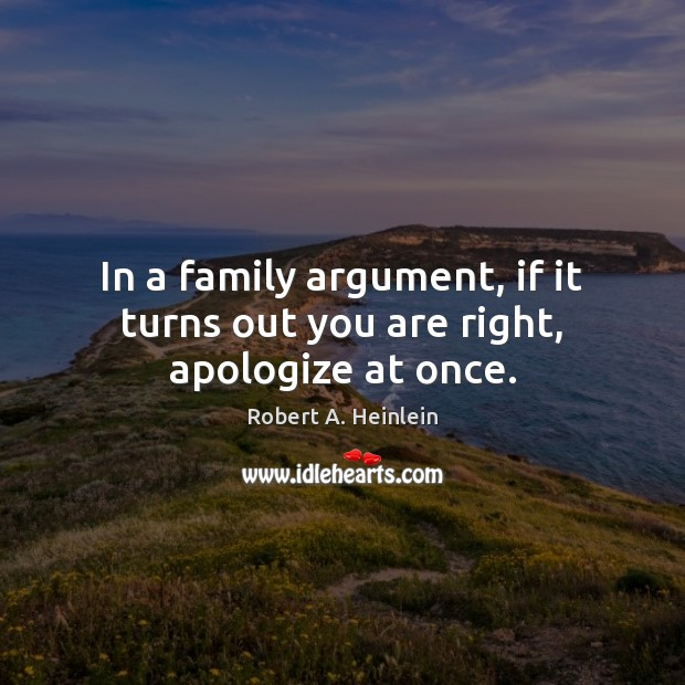 In a family argument, if it turns out you are right, apologize at once. Robert A. Heinlein Picture Quote