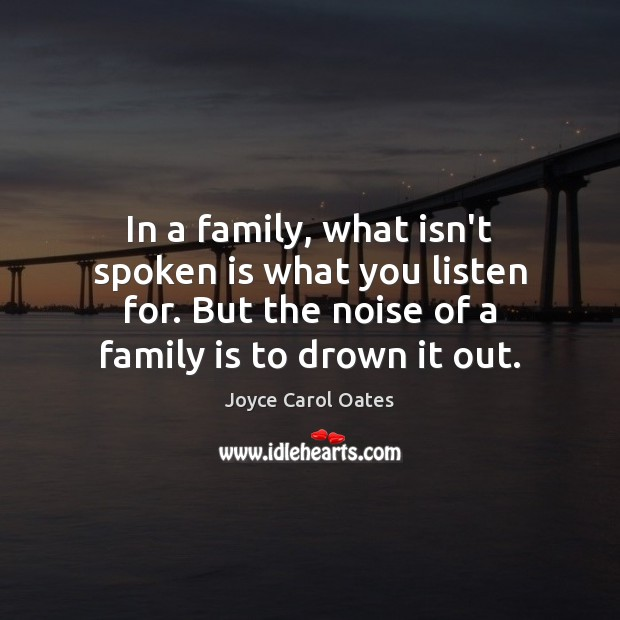 In a family, what isn't spoken is what you listen for. But Joyce Carol Oates Picture Quote