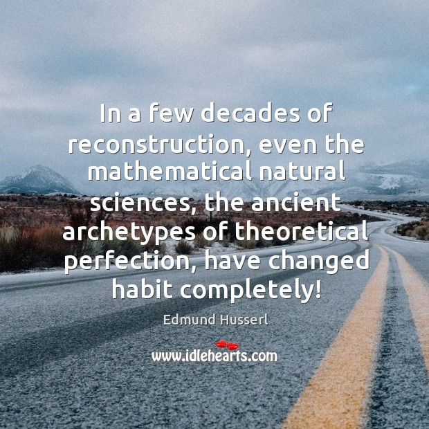 In a few decades of reconstruction, even the mathematical natural sciences, the ancient archetypes Edmund Husserl Picture Quote