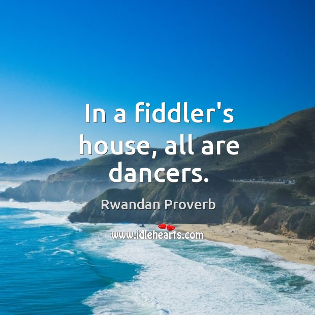 In a fiddler's house, all are dancers. Rwandan Proverbs Image