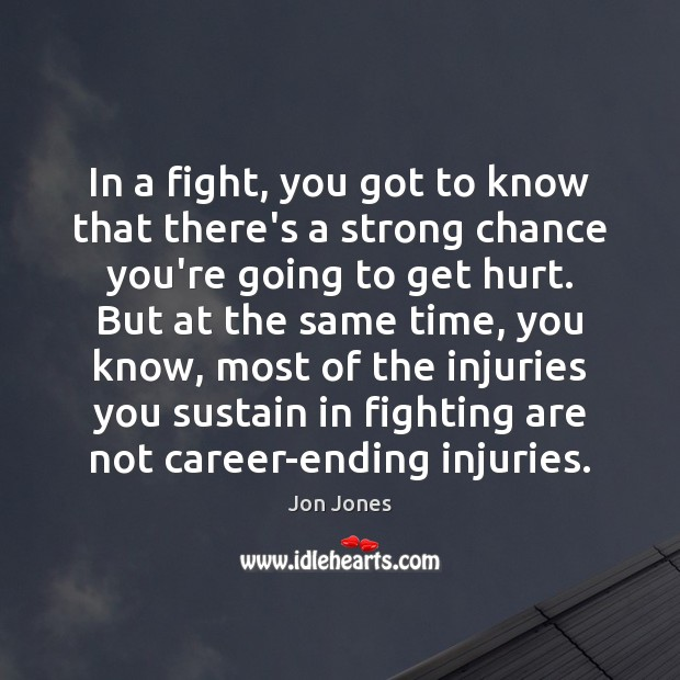 In a fight, you got to know that there's a strong chance Jon Jones Picture Quote
