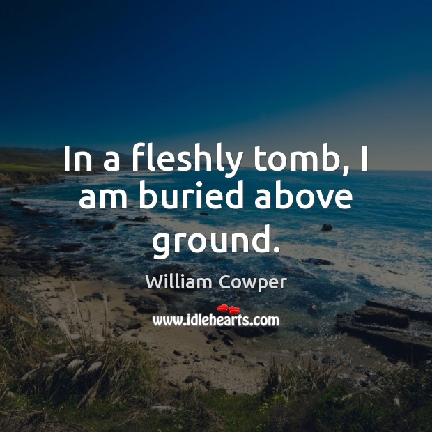In a fleshly tomb, I am buried above ground. William Cowper Picture Quote