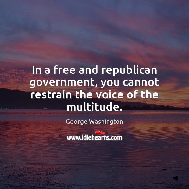 In a free and republican government, you cannot restrain the voice of the multitude. George Washington Picture Quote