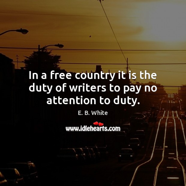 In a free country it is the duty of writers to pay no attention to duty. E. B. White Picture Quote