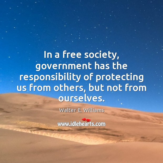 In a free society, government has the responsibility of protecting us from Walter E. Williams Picture Quote