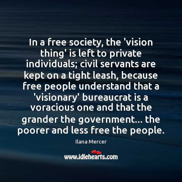 In a free society, the 'vision thing' is left to private individuals; Ilana Mercer Picture Quote