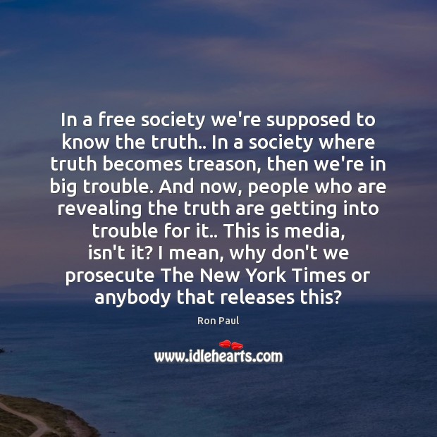 In a free society we're supposed to know the truth.. In a Ron Paul Picture Quote