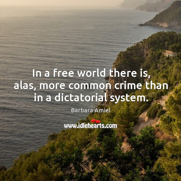 In a free world there is, alas, more common crime than in a dictatorial system. Barbara Amiel Picture Quote