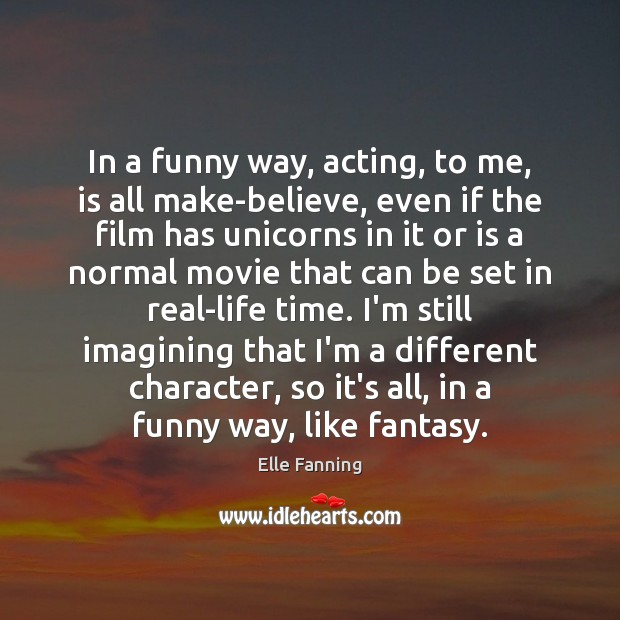 In a funny way, acting, to me, is all make-believe, even if Elle Fanning Picture Quote