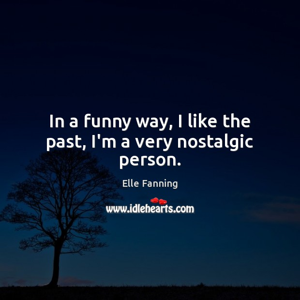 In a funny way, I like the past, I'm a very nostalgic person. Elle Fanning Picture Quote