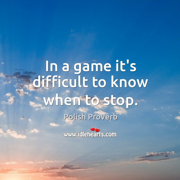 In a game it's difficult to know when to stop. Polish Proverbs Image