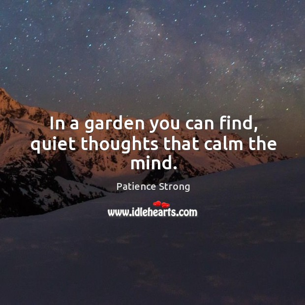 In a garden you can find, quiet thoughts that calm the mind. Patience Strong Picture Quote