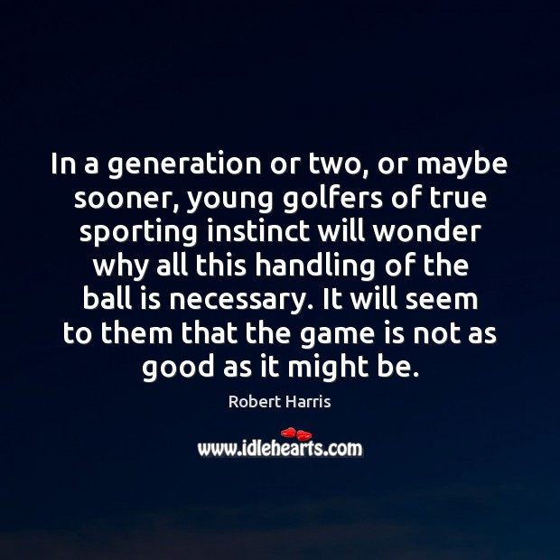 In a generation or two, or maybe sooner, young golfers of true Image
