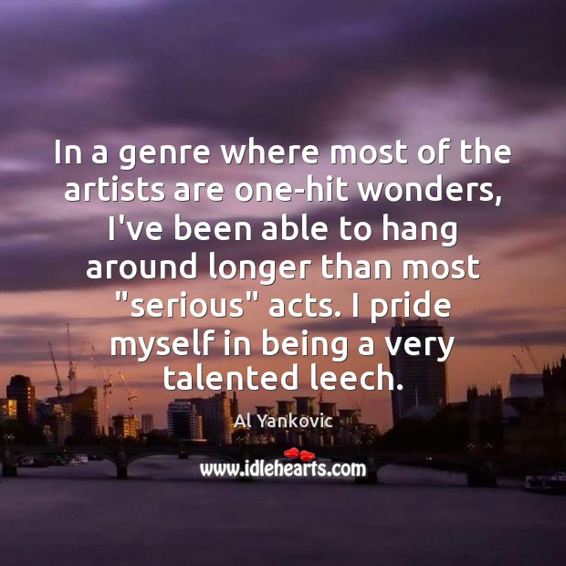 In a genre where most of the artists are one-hit wonders, I've Al Yankovic Picture Quote
