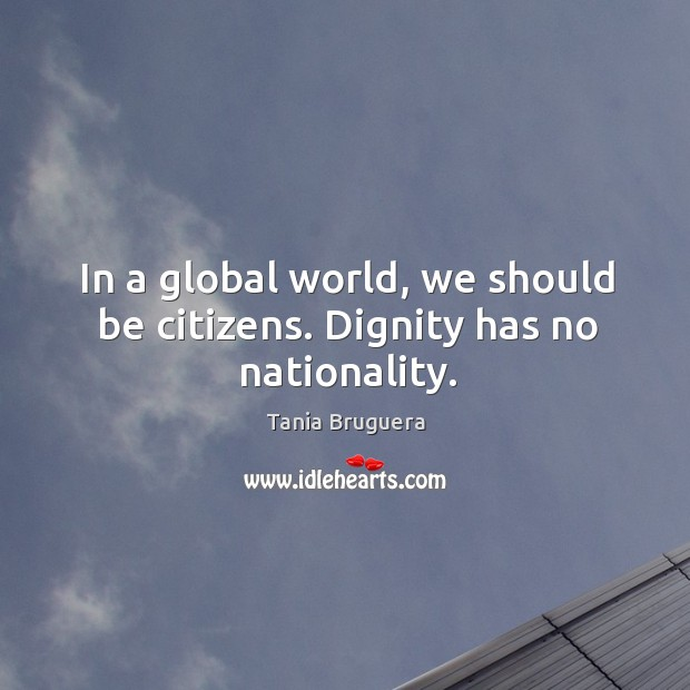 In a global world, we should be citizens. Dignity has no nationality. Image