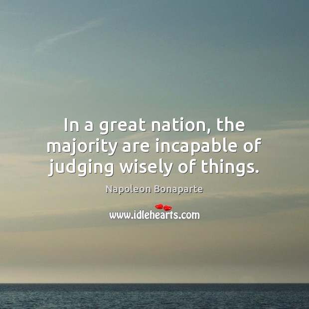 In a great nation, the majority are incapable of judging wisely of things. Image
