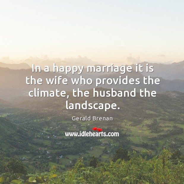 In a happy marriage it is the wife who provides the climate, the husband the landscape. Gerald Brenan Picture Quote