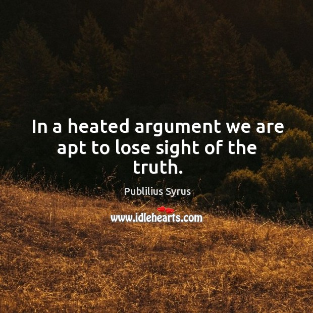 In a heated argument we are apt to lose sight of the truth. Image