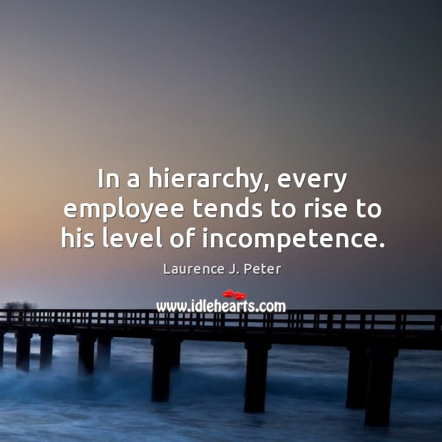 In a hierarchy, every employee tends to rise to his level of incompetence. Image