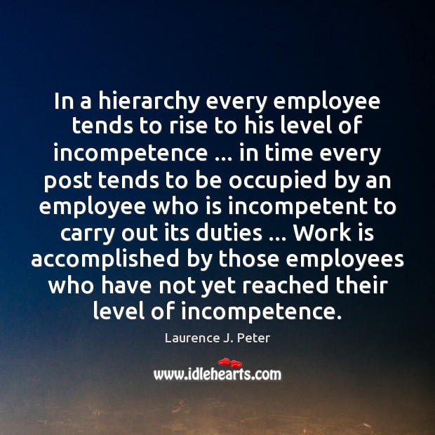 In a hierarchy every employee tends to rise to his level of Laurence J. Peter Picture Quote