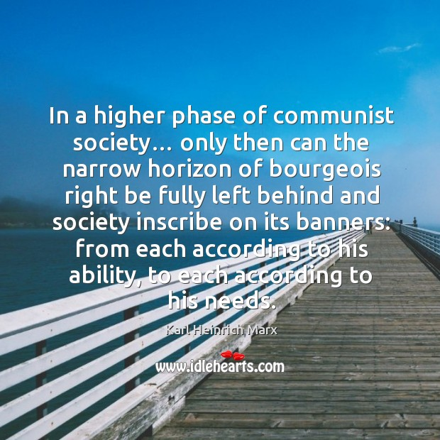 In a higher phase of communist society… only then can the narrow horizon of bourgeois right Karl Heinrich Marx Picture Quote