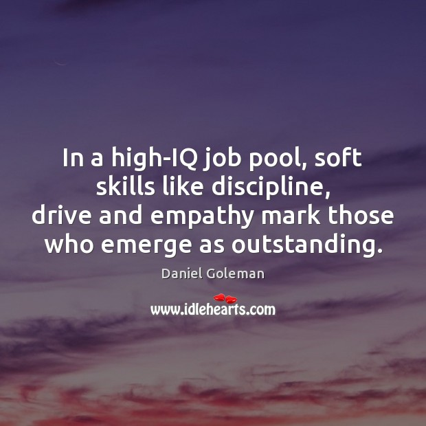 Daniel Goleman Picture Quote image saying: In a high-IQ job pool, soft skills like discipline, drive and empathy