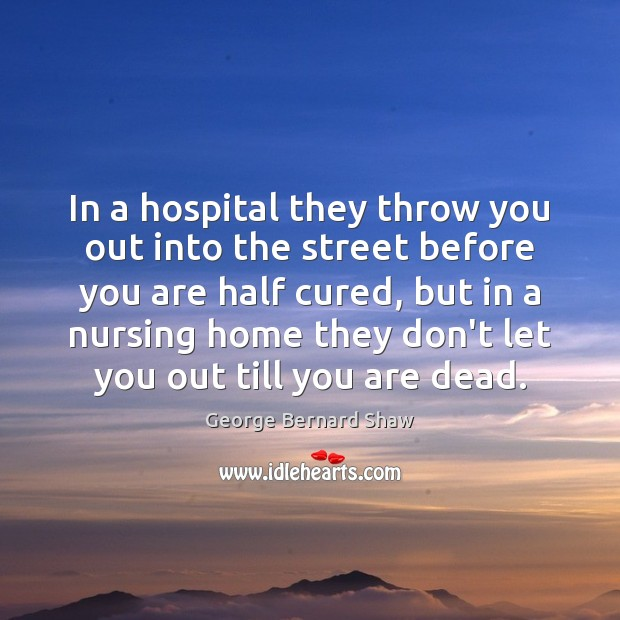 In a hospital they throw you out into the street before you George Bernard Shaw Picture Quote