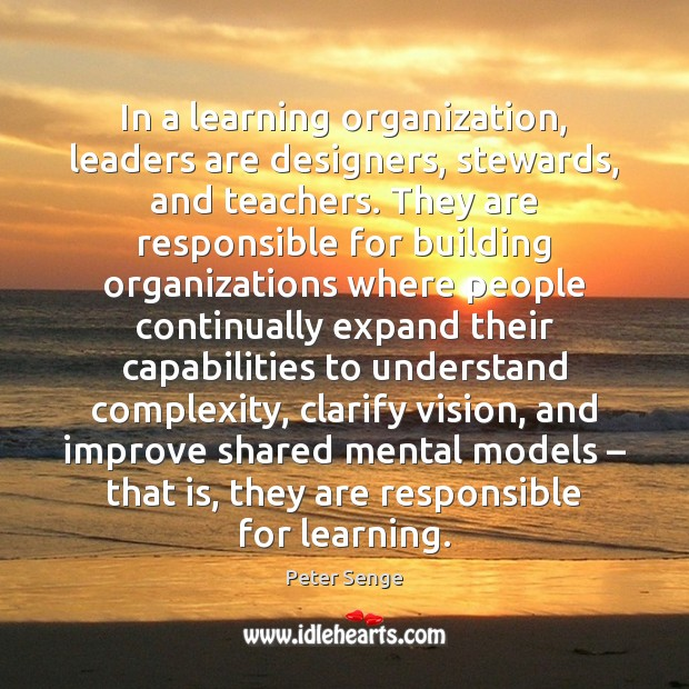 In a learning organization, leaders are designers, stewards, and teachers. They are Peter Senge Picture Quote
