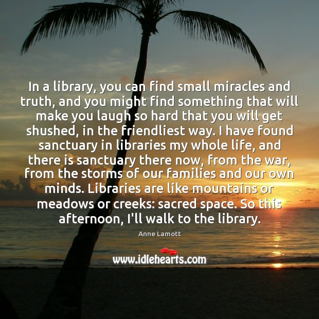 In a library, you can find small miracles and truth, and you Anne Lamott Picture Quote