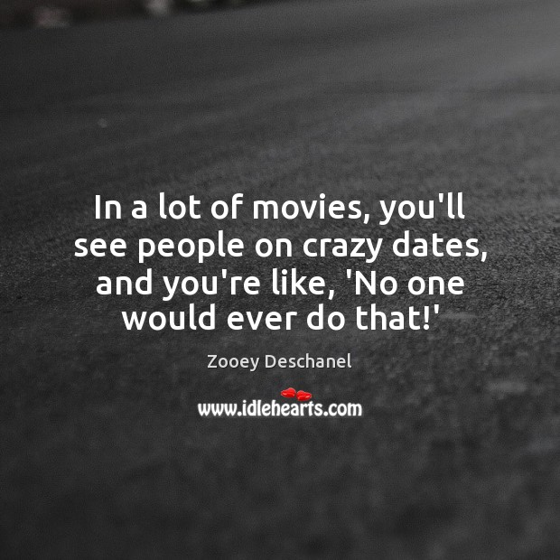 In a lot of movies, you'll see people on crazy dates, and Zooey Deschanel Picture Quote