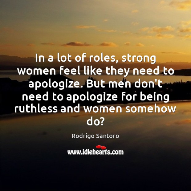 In a lot of roles, strong women feel like they need to Women Quotes Image