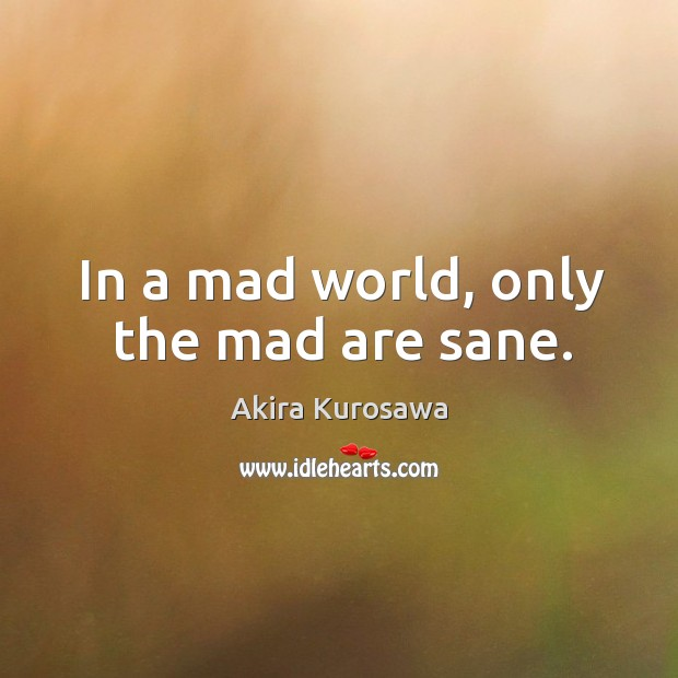 In a mad world, only the mad are sane. Image
