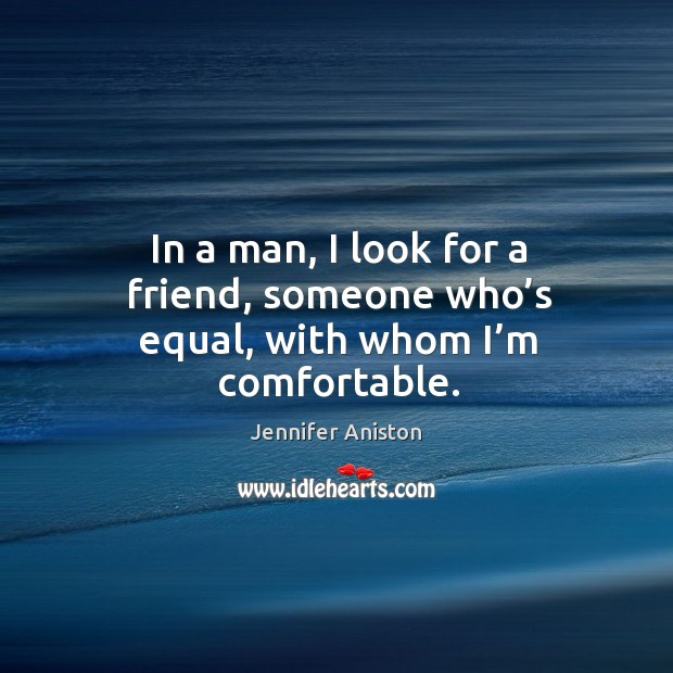 In a man, I look for a friend, someone who's equal, with whom I'm comfortable. Image